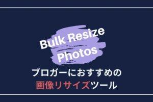 ブロガーにおすすめの画像リサイズツール「Bulk Resize Photos」がスゴイ!